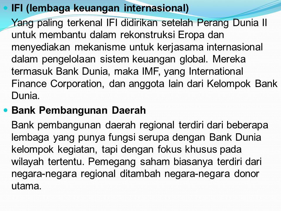 IFI (lembaga keuangan internasional) Yang paling terkenal IFI didirikan setelah Perang Dunia II untuk membantu dalam rekonstruksi Eropa dan menyediaka