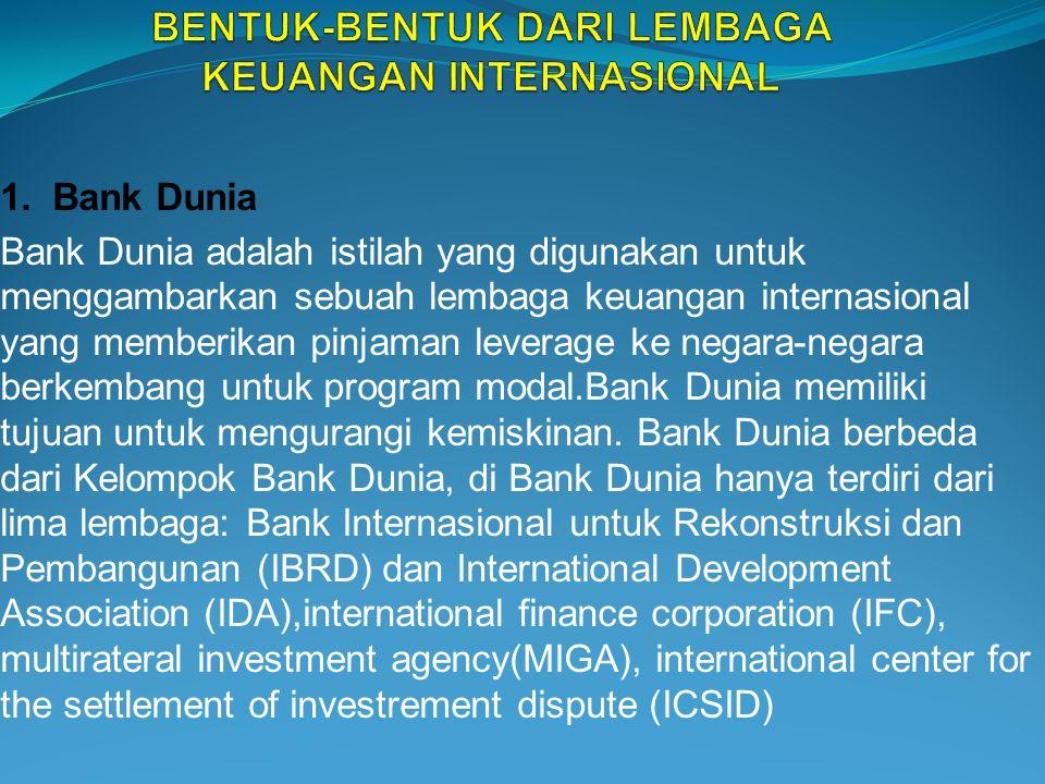 1. Bank Dunia Bank Dunia adalah istilah yang digunakan untuk menggambarkan sebuah lembaga keuangan internasional yang memberikan pinjaman leverage ke