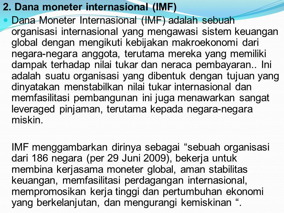 2. Dana moneter internasional (IMF) Dana Moneter Internasional (IMF) adalah sebuah organisasi internasional yang mengawasi sistem keuangan global deng