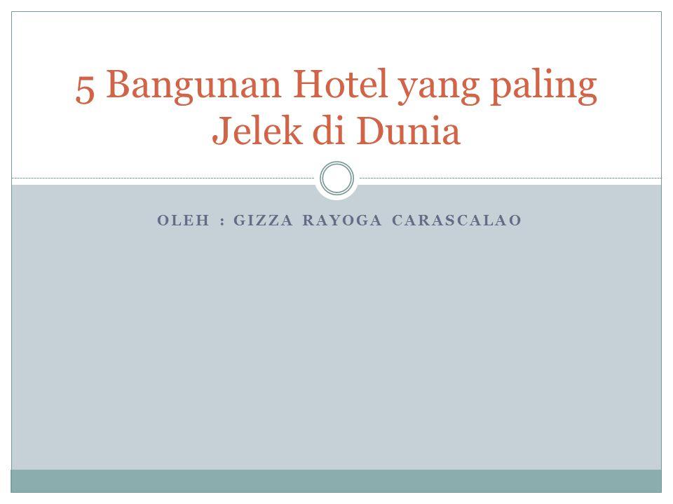 OLEH : GIZZA RAYOGA CARASCALAO 5 Bangunan Hotel yang paling Jelek di Dunia