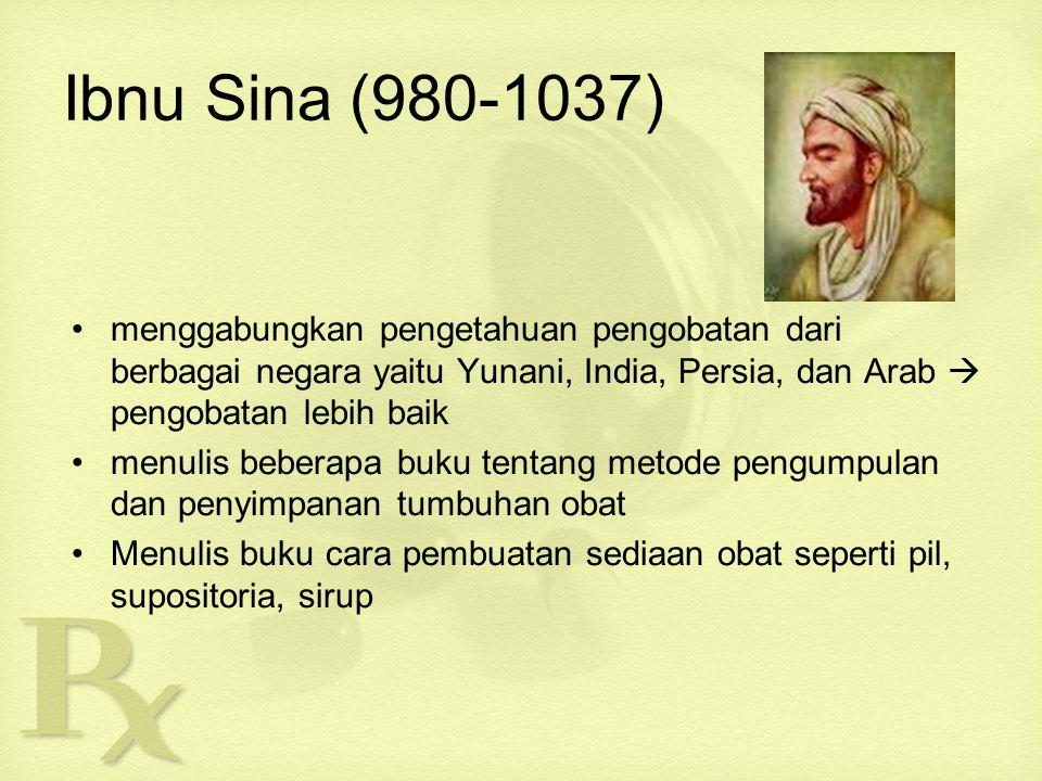 Ibnu Sina (980-1037) menggabungkan pengetahuan pengobatan dari berbagai negara yaitu Yunani, India, Persia, dan Arab  pengobatan lebih baik menulis beberapa buku tentang metode pengumpulan dan penyimpanan tumbuhan obat Menulis buku cara pembuatan sediaan obat seperti pil, supositoria, sirup