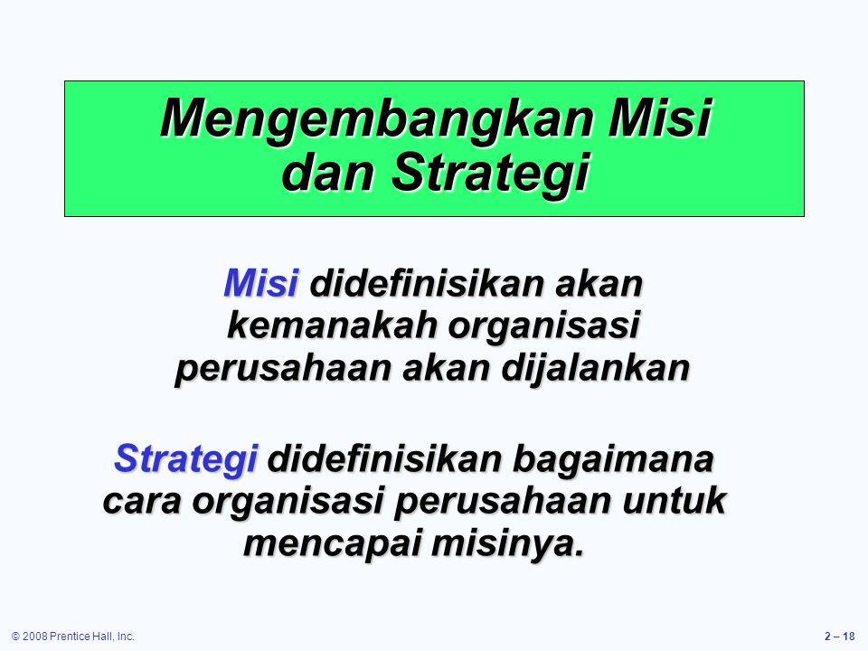 © 2008 Prentice Hall, Inc.2 – 18 Mengembangkan Misi dan Strategi Misi didefinisikan akan kemanakah organisasi perusahaan akan dijalankan Strategi didefinisikan bagaimana cara organisasi perusahaan untuk mencapai misinya.