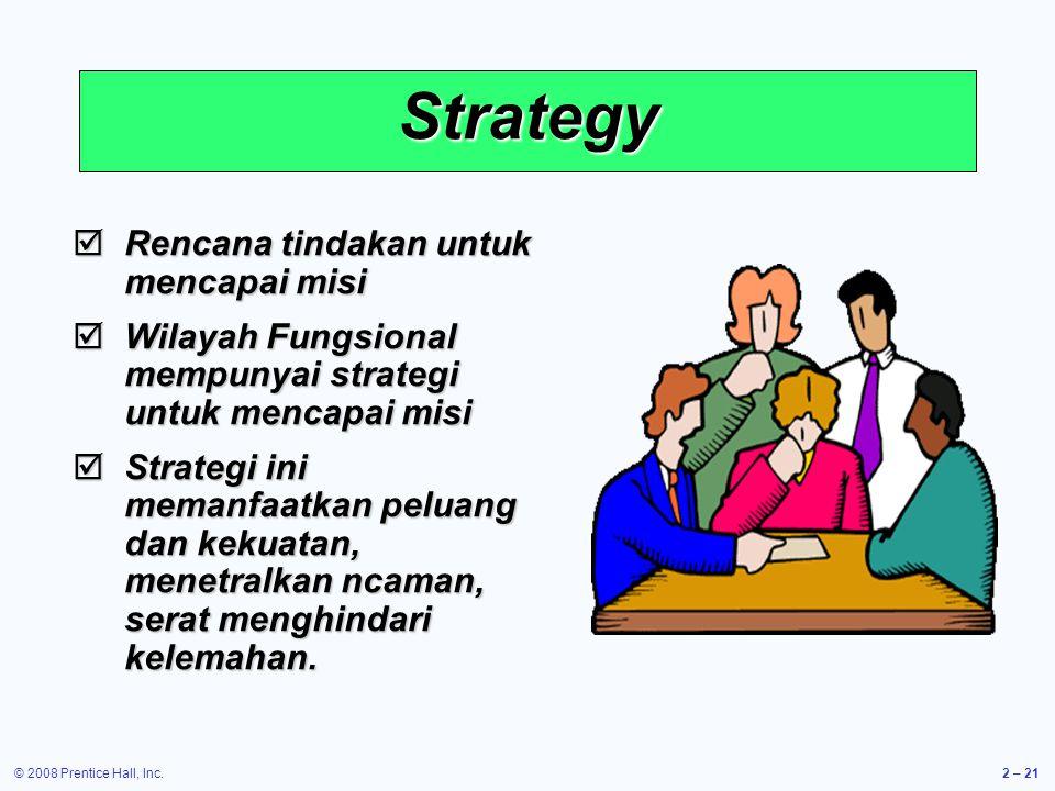 © 2008 Prentice Hall, Inc.2 – 21 Strategy  Rencana tindakan untuk mencapai misi  Wilayah Fungsional mempunyai strategi untuk mencapai misi  Strategi ini memanfaatkan peluang dan kekuatan, menetralkan ncaman, serat menghindari kelemahan.