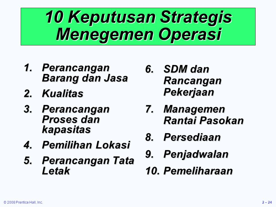 © 2008 Prentice Hall, Inc.2 – 24 10 Keputusan Strategis Menegemen Operasi 1.Perancangan Barang dan Jasa 2.Kualitas 3.Perancangan Proses dan kapasitas 4.Pemilihan Lokasi 5.Perancangan Tata Letak 6.SDM dan Rancangan Pekerjaan 7.Managemen Rantai Pasokan 8.Persediaan 9.Penjadwalan 10.Pemeliharaan