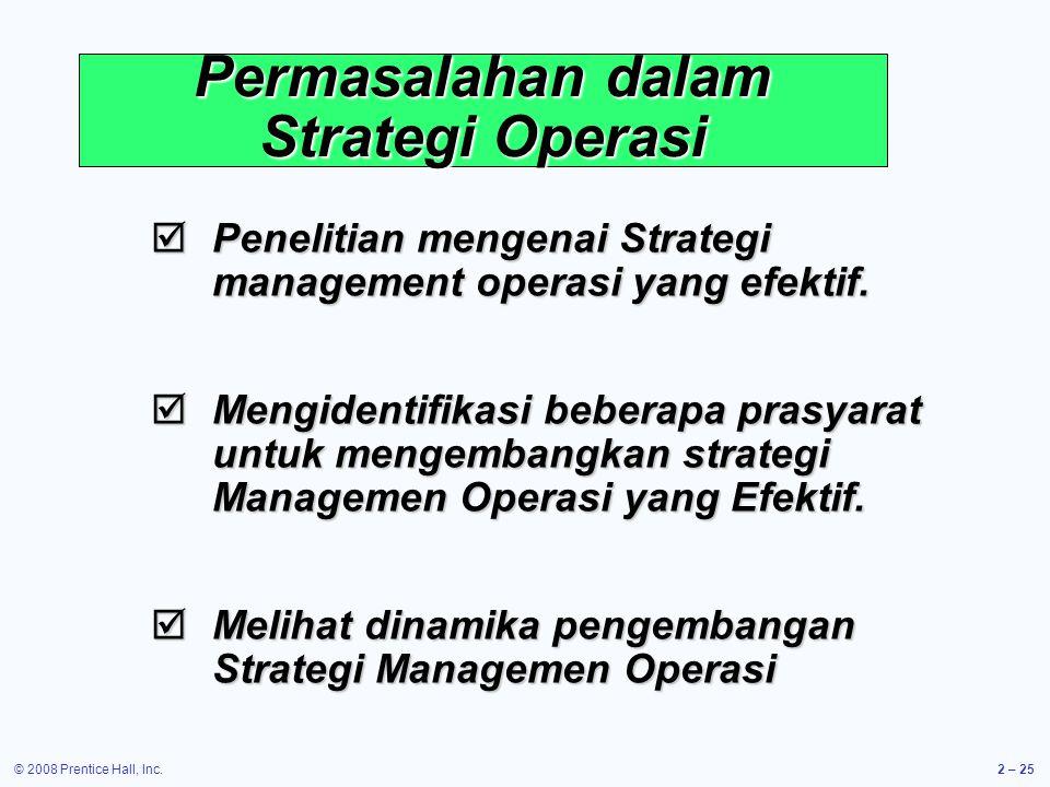 © 2008 Prentice Hall, Inc.2 – 25 Permasalahan dalam Strategi Operasi  Penelitian mengenai Strategi management operasi yang efektif.