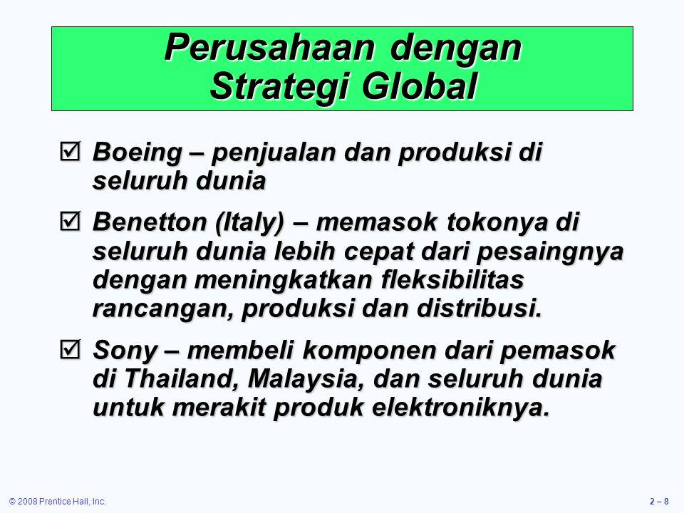 © 2008 Prentice Hall, Inc.2 – 8 Perusahaan dengan Strategi Global  Boeing – penjualan dan produksi di seluruh dunia  Benetton (Italy) – memasok tokonya di seluruh dunia lebih cepat dari pesaingnya dengan meningkatkan fleksibilitas rancangan, produksi dan distribusi.