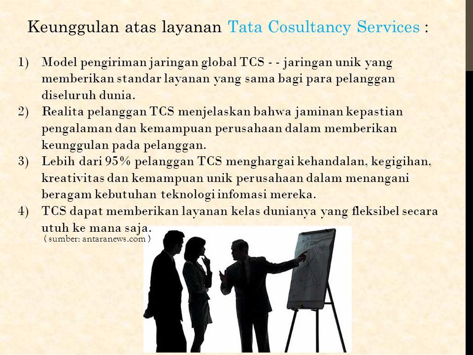 Keunggulan atas layanan Tata Cosultancy Services : 1)Model pengiriman jaringan global TCS - - jaringan unik yang memberikan standar layanan yang sama
