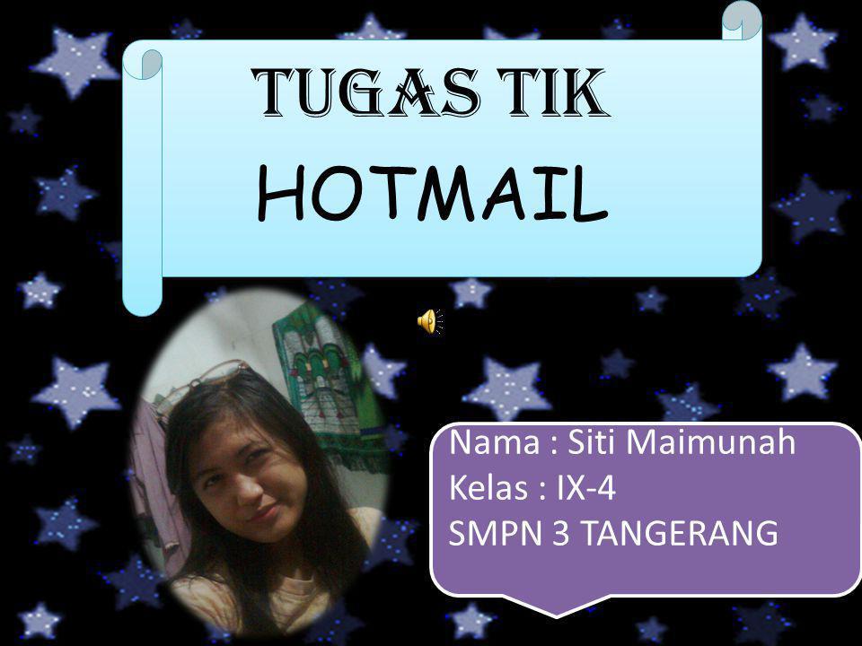 TUGAS TIK HOTMAIL Nama : Siti Maimunah Kelas : IX-4 SMPN 3 TANGERANG Nama : Siti Maimunah Kelas : IX-4 SMPN 3 TANGERANG