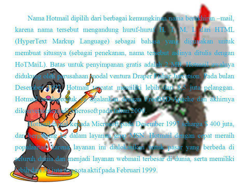 Nama Hotmail dipilih dari berbagai kemungkinan nama berakhiran –mail, karena nama tersebut mengandung huruf-huruf H, T, M, L dari HTML (HyperText Mark