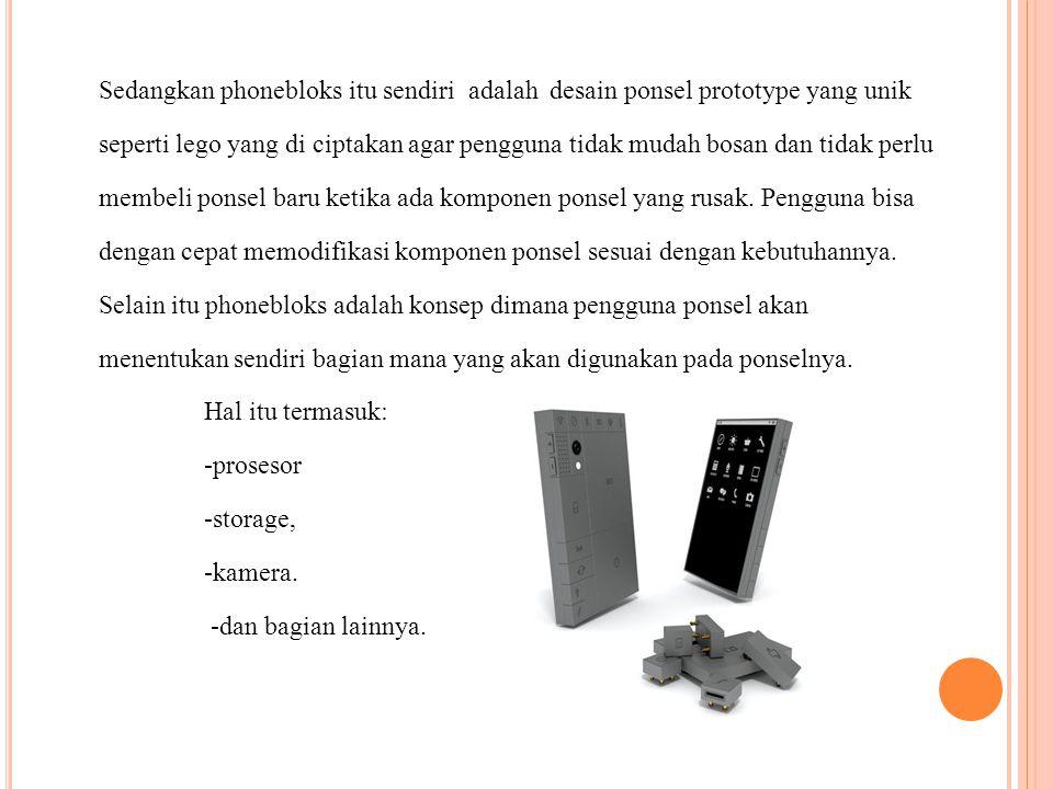 Sedangkan phonebloks itu sendiri adalah desain ponsel prototype yang unik seperti lego yang di ciptakan agar pengguna tidak mudah bosan dan tidak perl
