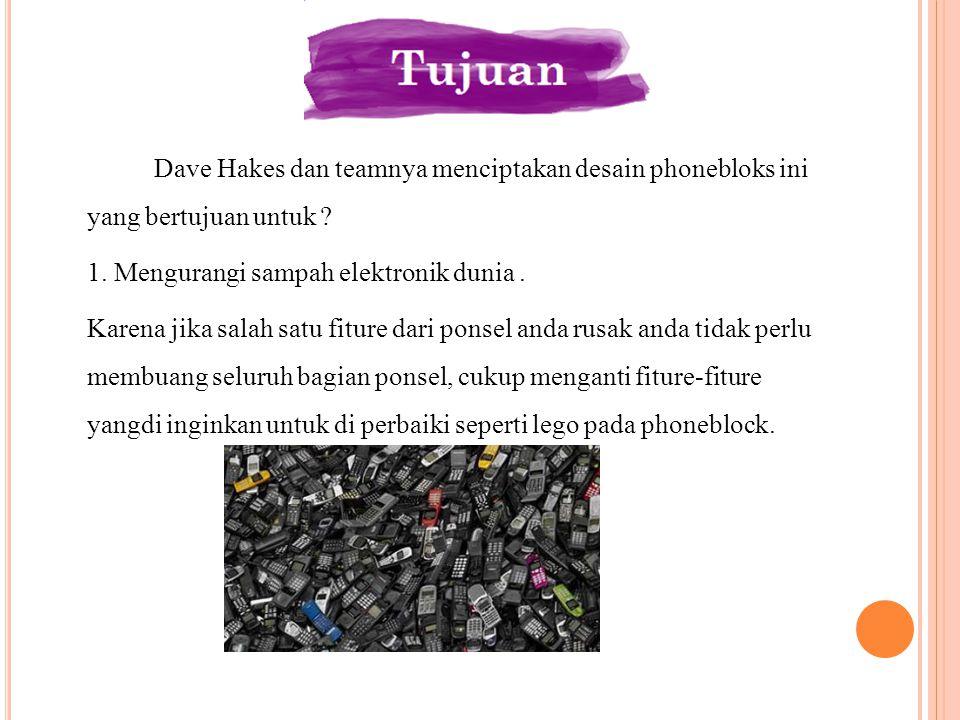 Dave Hakes dan teamnya menciptakan desain phonebloks ini yang bertujuan untuk ? 1. Mengurangi sampah elektronik dunia. Karena jika salah satu fiture d