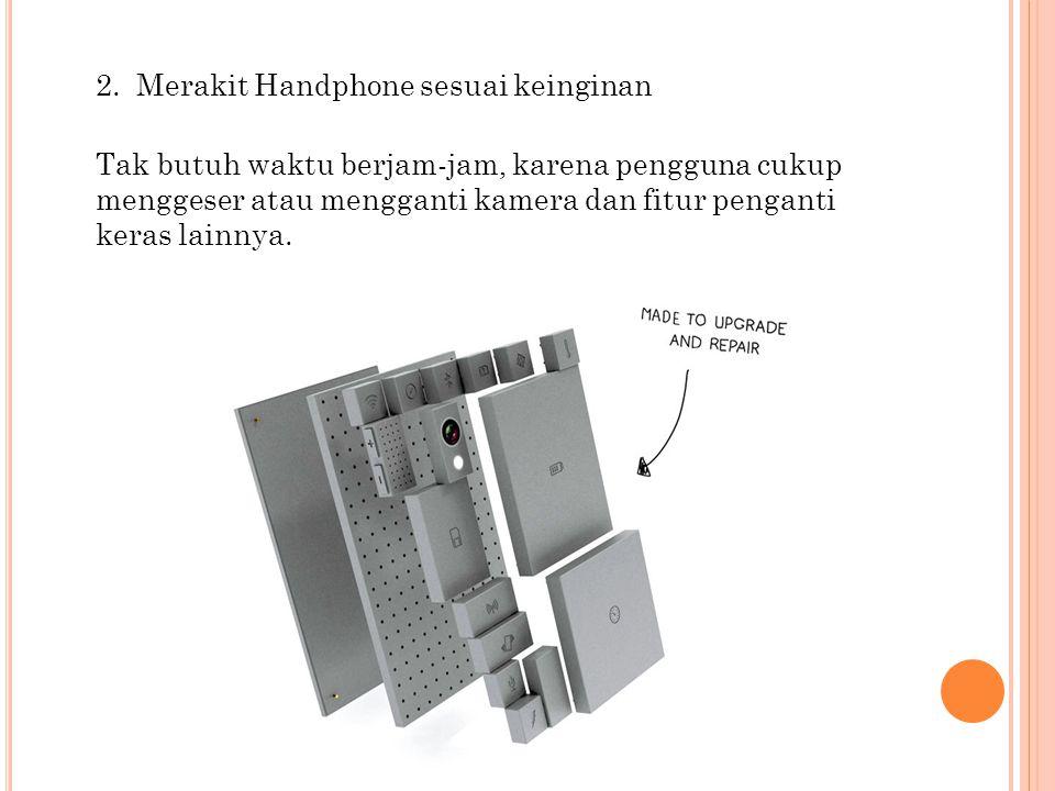 2. Merakit Handphone sesuai keinginan Tak butuh waktu berjam-jam, karena pengguna cukup menggeser atau mengganti kamera dan fitur penganti keras lainn