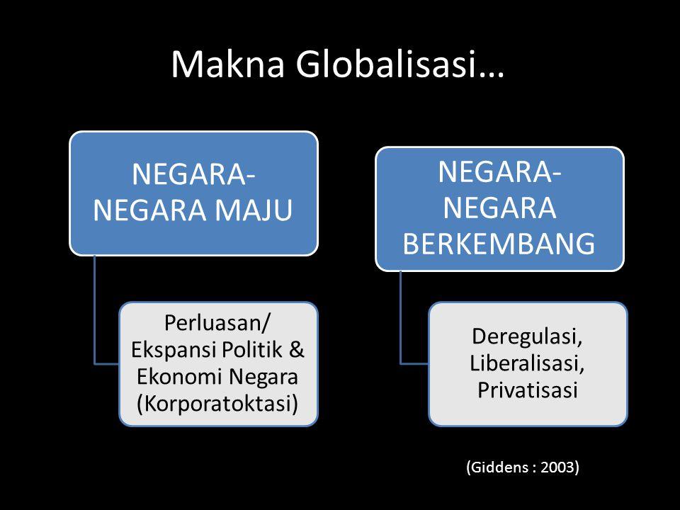 Makna Globalisasi… NEGARA- NEGARA MAJU Perluasan/ Ekspansi Politik & Ekonomi Negara (Korporatoktasi) NEGARA- NEGARA BERKEMBANG Deregulasi, Liberalisas