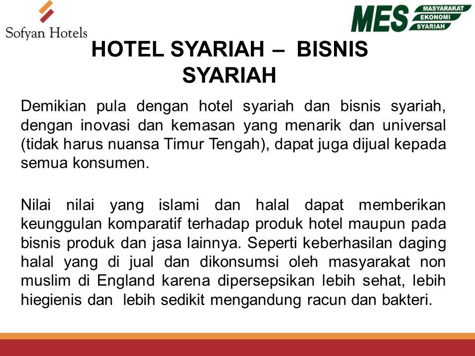 HOTEL SYARIAH – BISNIS SYARIAH Demikian pula dengan hotel syariah dan bisnis syariah, dengan inovasi dan kemasan yang menarik dan universal (tidak harus nuansa Timur Tengah), dapat juga dijual kepada semua konsumen.