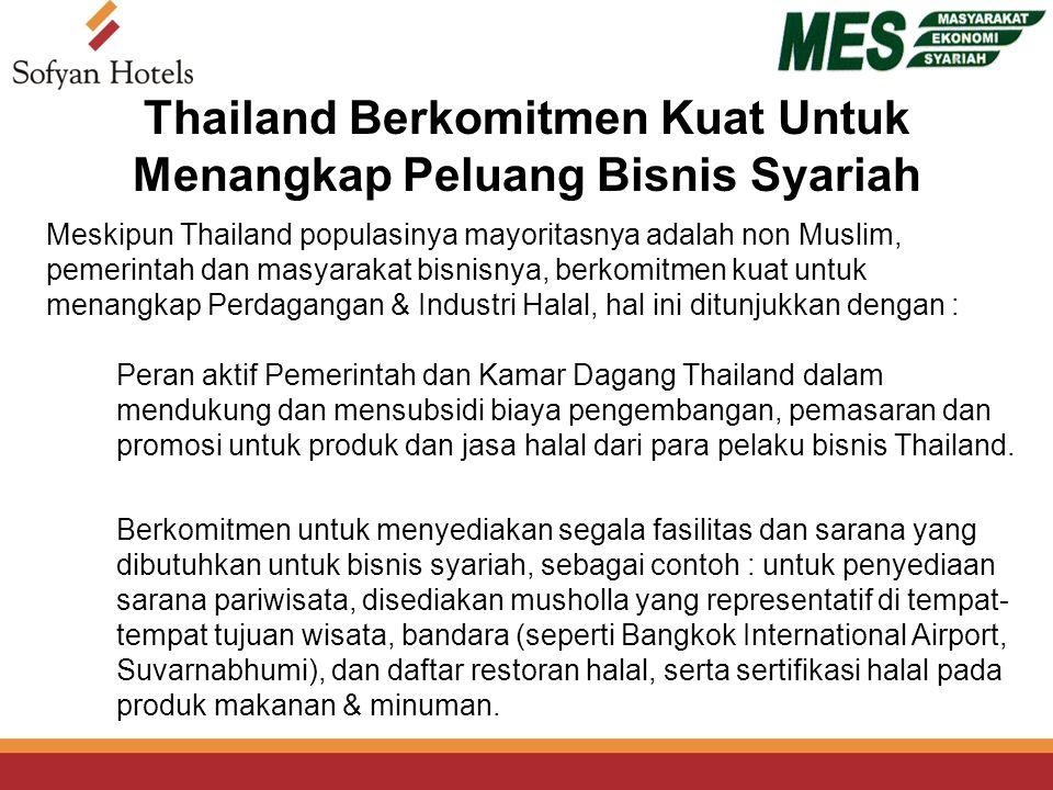 Thailand Berkomitmen Kuat Untuk Menangkap Peluang Bisnis Syariah Peran aktif Pemerintah dan Kamar Dagang Thailand dalam mendukung dan mensubsidi biaya pengembangan, pemasaran dan promosi untuk produk dan jasa halal dari para pelaku bisnis Thailand.