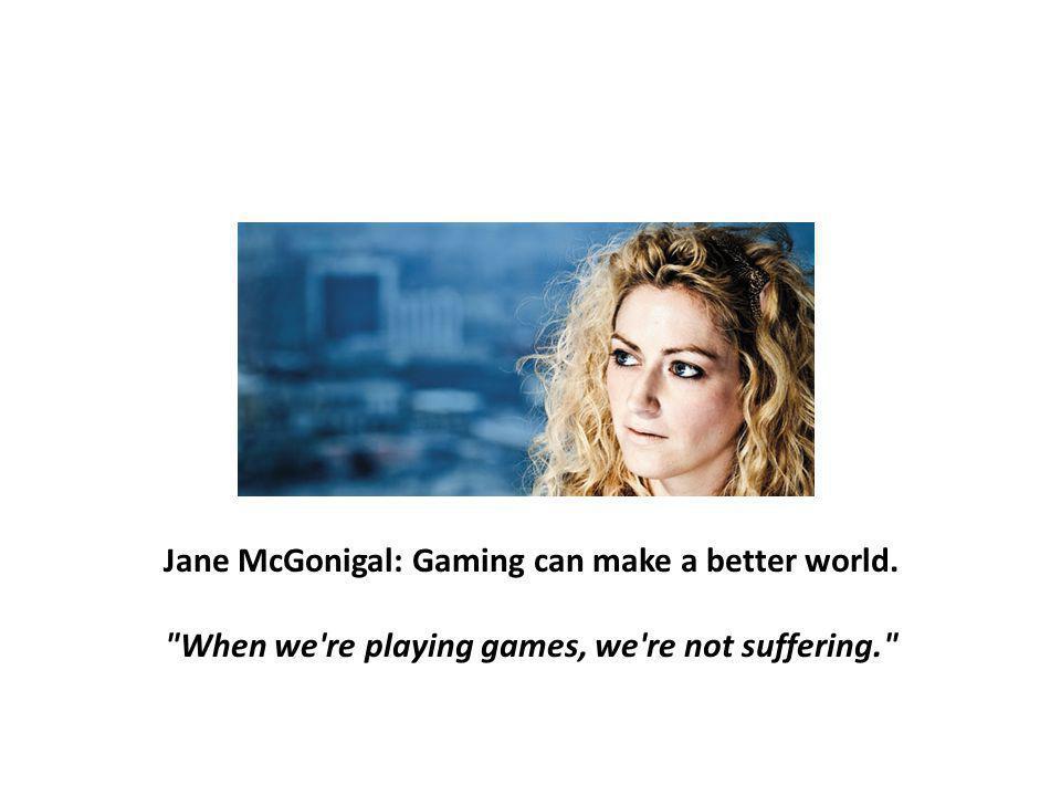 Jane menjelaskan bahwa sampe umur 21 anak – anak setidaknya telah mengambil 10.000 jam untuk bermain game, dan jane menjelaskan alasanya profit dalam bermain game : - Untuk menjadi dunia moderen sekarang di butuhkan 5,3 juta tahun, dan untuk pembentukan dunia moderen tersebut dibutuhkan hubungan dan kerja sama yang baik, baik butuh dan di butuhkan.