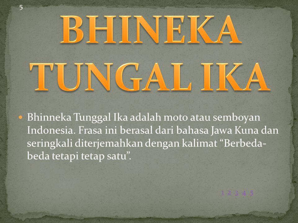 """Bhinneka Tunggal Ika adalah moto atau semboyan Indonesia. Frasa ini berasal dari bahasa Jawa Kuna dan seringkali diterjemahkan dengan kalimat """"Berbeda"""