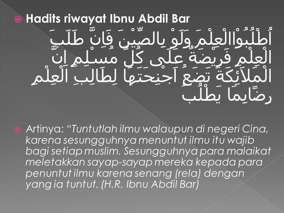  Hadits riwayat Ibnu Abdil Bar اُطْلُبُوْاالْعِلْمَ وَلَوْ بِالصِّيْنَ فَاِنَّ طَلَبَ الْعِلْمِ فَرِيْضَةٌ عَلَى كُلِّ مُسْلِمٍ اِنَّ الْمَلاَئِكَةَ