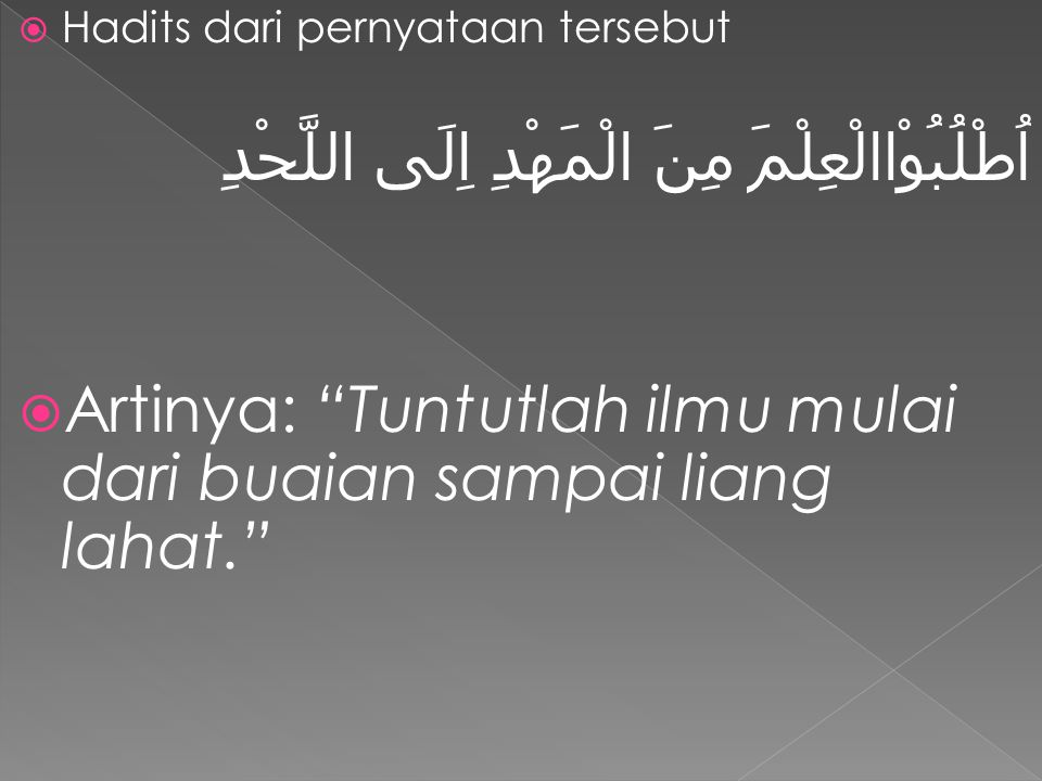 """ Hadits dari pernyataan tersebut اُطْلُبُوْاالْعِلْمَ مِنَ الْمَهْدِ اِلَى اللَّحْدِ  Artinya: """"Tuntutlah ilmu mulai dari buaian sampai liang lahat."""