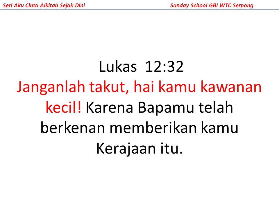 Seri Aku Cinta Alkitab Sejak DiniSunday School GBI WTC Serpong Lukas 12:32 Janganlah takut, hai kamu kawanan kecil! Karena Bapamu telah berkenan membe