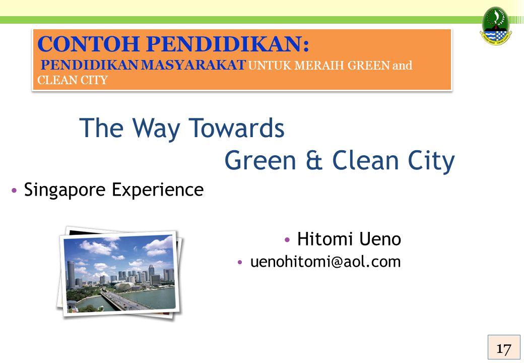 The Way Towards Green & Clean City Singapore Experience Hitomi Ueno uenohitomi@aol.com CONTOH PENDIDIKAN: PENDIDIKAN MASYARAKAT UNTUK MERAIH GREEN and