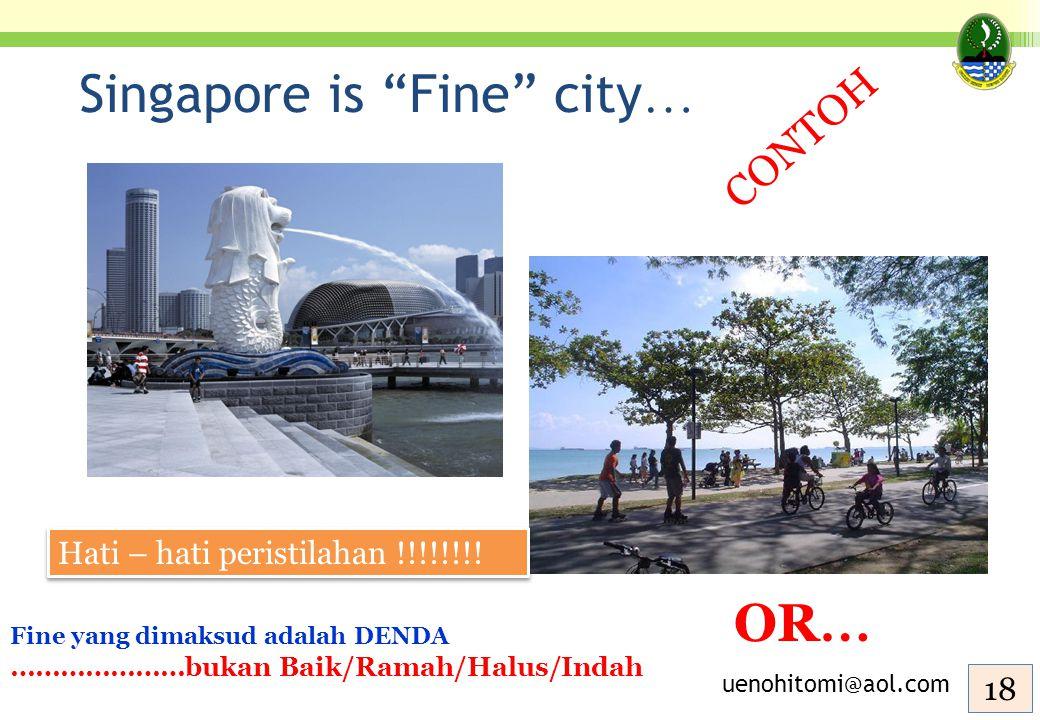 """Singapore is """"Fine"""" city … OR … uenohitomi@aol.com Fine yang dimaksud adalah DENDA …………………bukan Baik/Ramah/Halus/Indah 18 CONTOH Hati – hati peristila"""