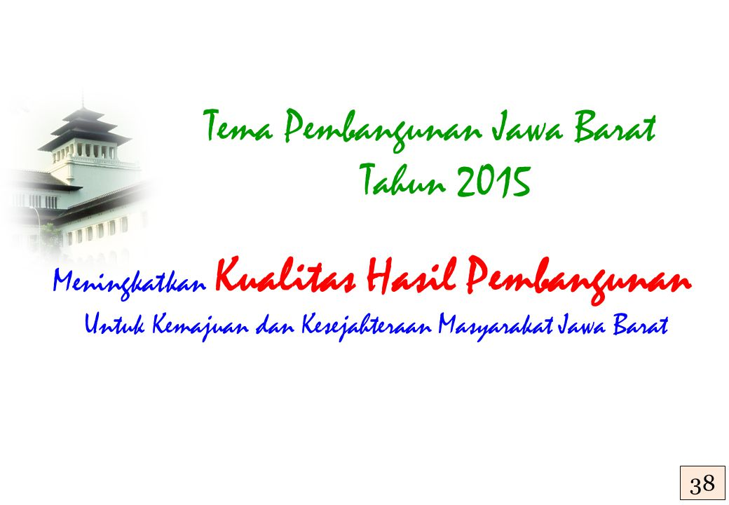 Tema Pembangunan Jawa Barat Tahun 2015 Meningkatkan Kualitas Hasil Pembangunan Untuk Kemajuan dan Kesejahteraan Masyarakat Jawa Barat 38