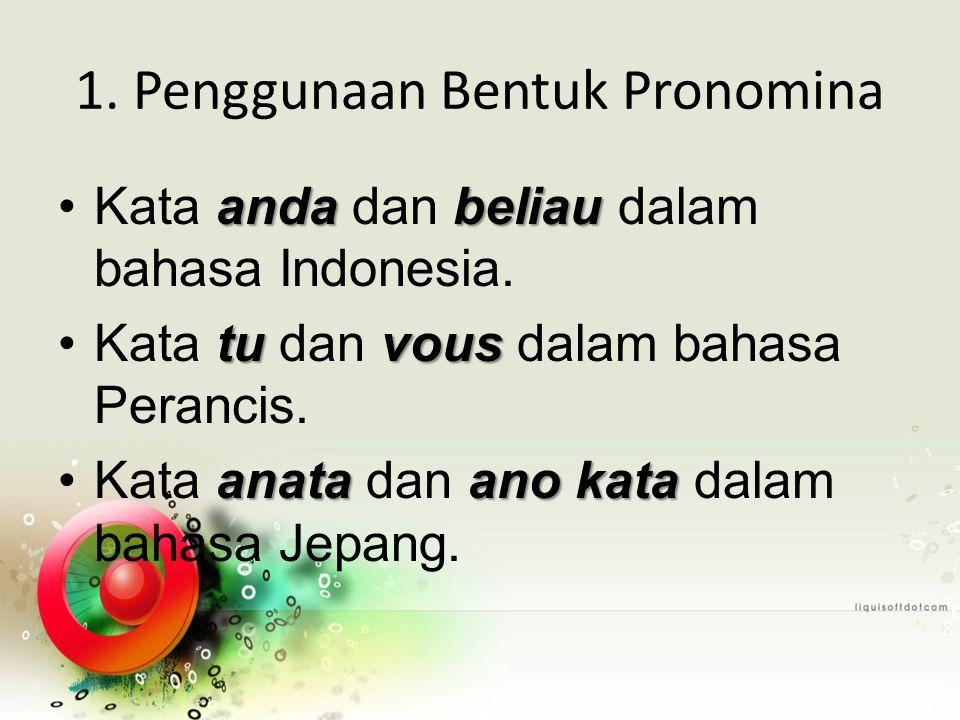 1. Penggunaan Bentuk Pronomina andabeliauKata anda dan beliau dalam bahasa Indonesia. tuvousKata tu dan vous dalam bahasa Perancis. anataano kataKata