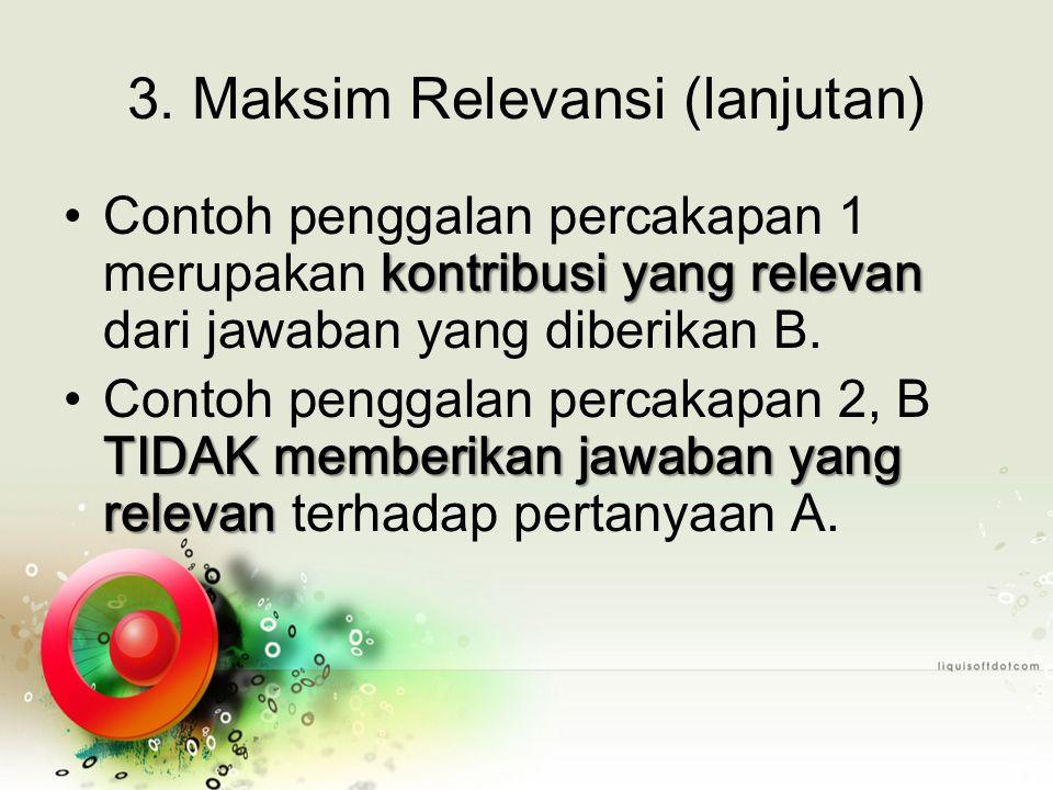 3. Maksim Relevansi (lanjutan) kontribusi yang relevanContoh penggalan percakapan 1 merupakan kontribusi yang relevan dari jawaban yang diberikan B. T