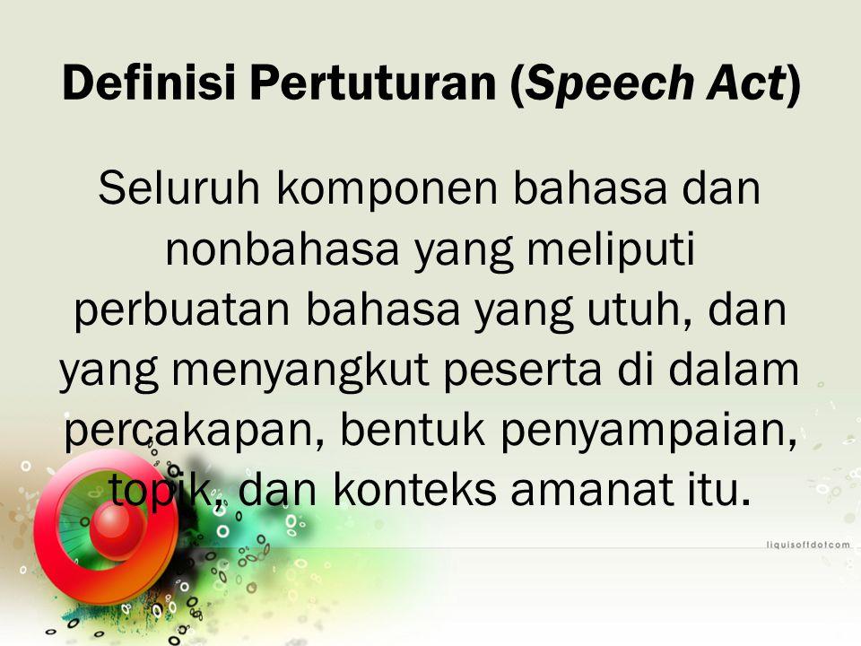 Definisi Pertuturan (Speech Act) Seluruh komponen bahasa dan nonbahasa yang meliputi perbuatan bahasa yang utuh, dan yang menyangkut peserta di dalam
