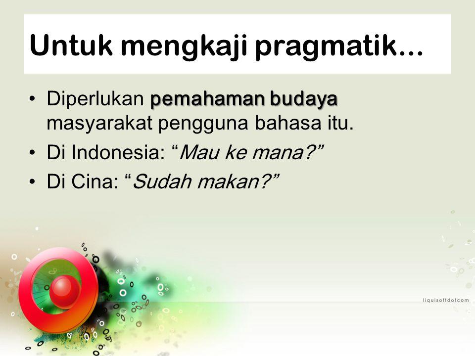 "Untuk mengkaji pragmatik... pemahaman budaya Diperlukan pemahaman budaya masyarakat pengguna bahasa itu. Di Indonesia: ""Mau ke mana?"" Di Cina: ""Sudah"