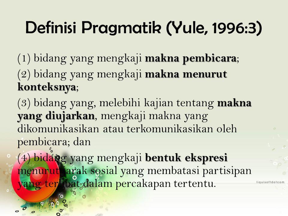 Definisi Pragmatik (Yule, 1996:3) makna pembicara (1) bidang yang mengkaji makna pembicara ; makna menurut konteksnya (2) bidang yang mengkaji makna m