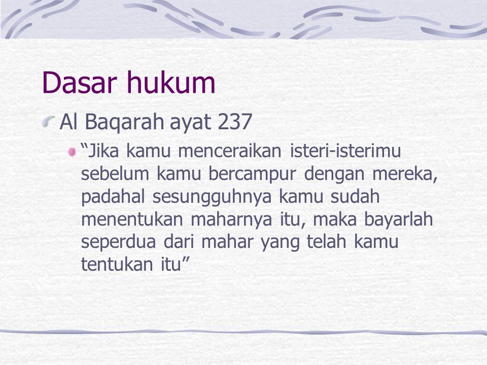 Dasar hukum Al Baqarah ayat 237 Jika kamu menceraikan isteri-isterimu sebelum kamu bercampur dengan mereka, padahal sesungguhnya kamu sudah menentukan maharnya itu, maka bayarlah seperdua dari mahar yang telah kamu tentukan itu