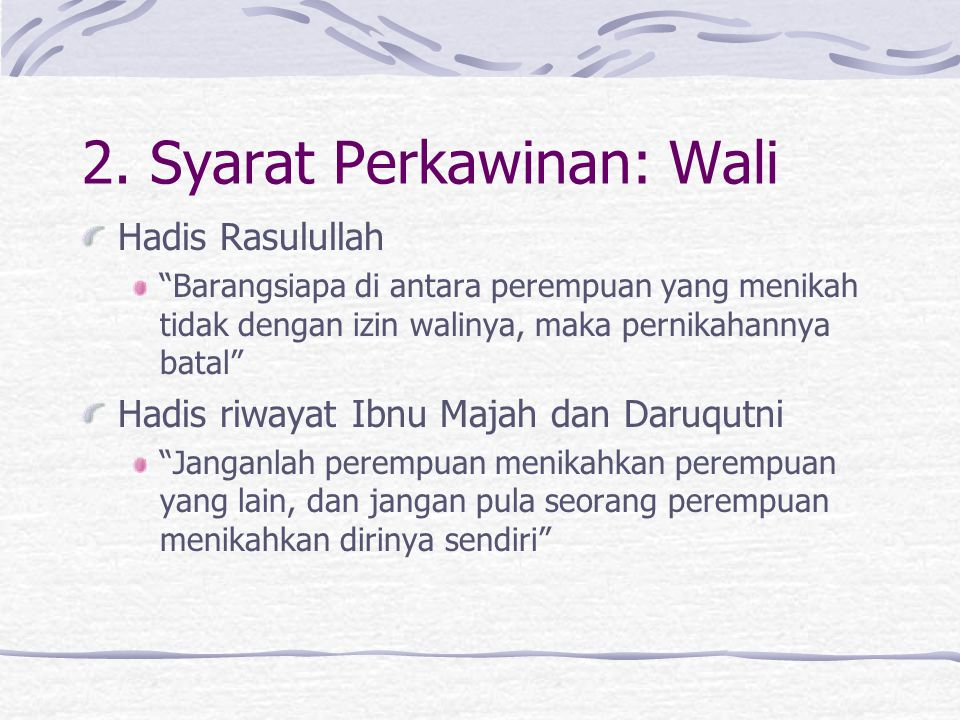 Syarat Perkawinan: Wali Mazhab Syafi'i berdasarkan hadits Rasul yang diriwayatkan Bukhari dan Muslim dari Siti Aisyah, bahwa Rasul pernah mengatakan tidak ada kawin tanpa wali.