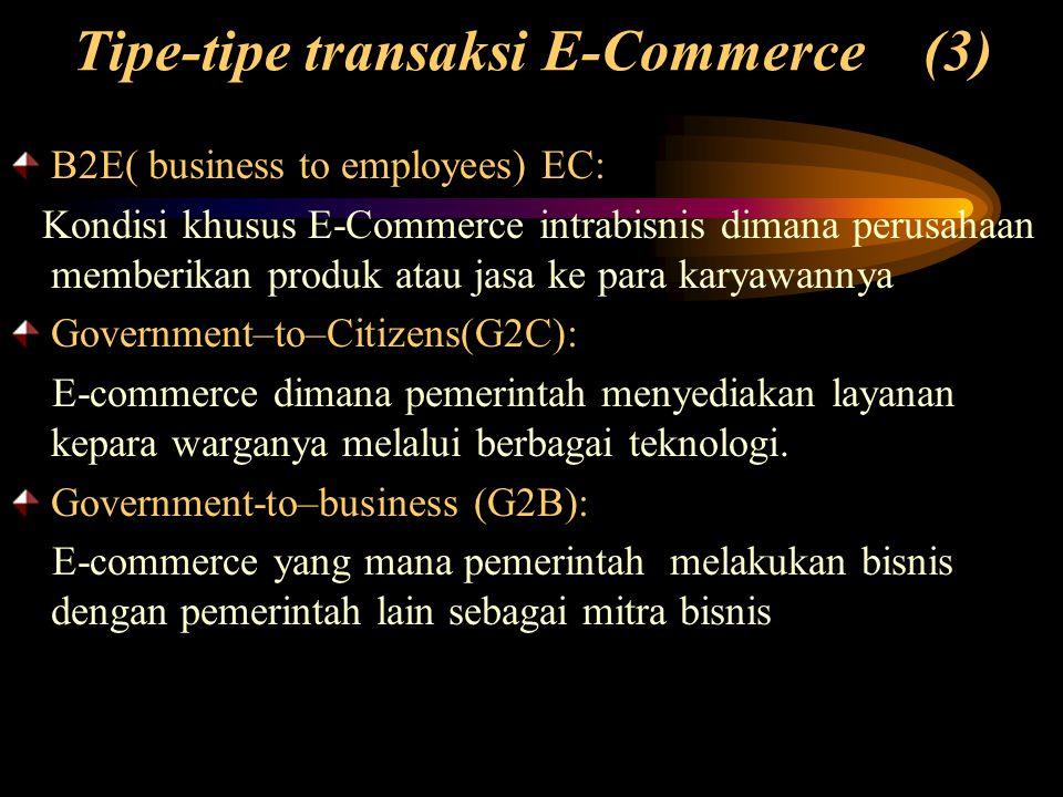 Tipe-tipe transaksi E-Commerce (3) B2E( business to employees) EC: Kondisi khusus E-Commerce intrabisnis dimana perusahaan memberikan produk atau jasa