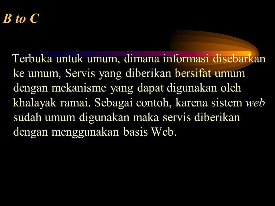 B to C Terbuka untuk umum, dimana informasi disebarkan ke umum, Servis yang diberikan bersifat umum dengan mekanisme yang dapat digunakan oleh khalaya