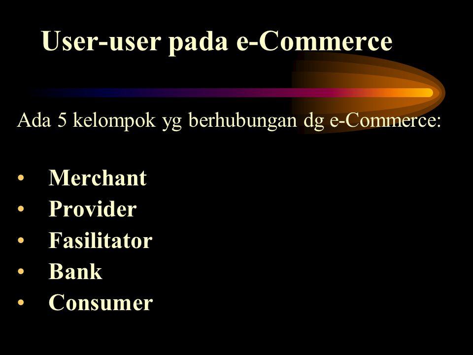User-user pada e-Commerce Ada 5 kelompok yg berhubungan dg e-Commerce: Merchant Provider Fasilitator Bank Consumer
