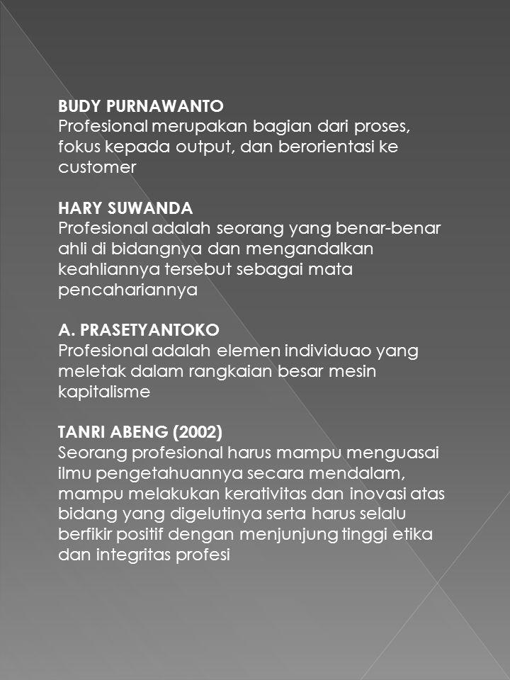 BUDY PURNAWANTO Profesional merupakan bagian dari proses, fokus kepada output, dan berorientasi ke customer HARY SUWANDA Profesional adalah seorang yang benar-benar ahli di bidangnya dan mengandalkan keahliannya tersebut sebagai mata pencahariannya A.