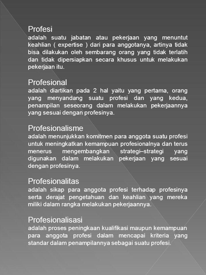 Profesi adalah suatu jabatan atau pekerjaan yang menuntut keahlian ( expertise ) dari para anggotanya, artinya tidak bisa dilakukan oleh sembarang orang yang tidak terlatih dan tidak dipersiapkan secara khusus untuk melakukan pekerjaan itu.