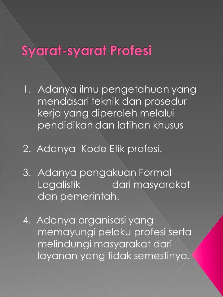 1.Adanya ilmu pengetahuan yang mendasari teknik dan prosedur kerja yang diperoleh melalui pendidikan dan latihan khusus 2. Adanya Kode Etik profesi. 3