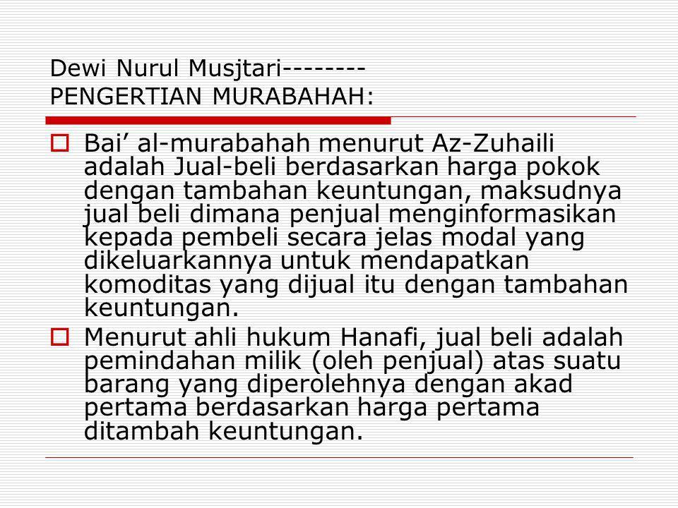 Dewi Nurul Musjtari-------- PENGERTIAN MURABAHAH:  Bai' al-murabahah menurut Az-Zuhaili adalah Jual-beli berdasarkan harga pokok dengan tambahan keun