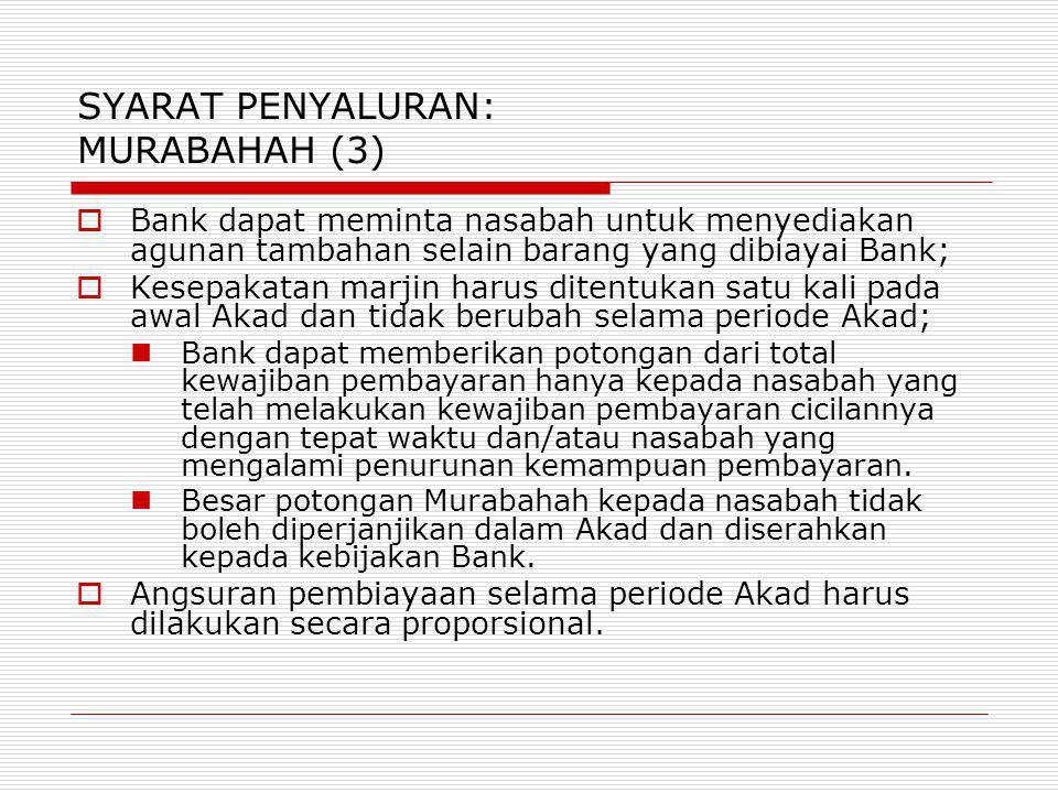 SYARAT PENYALURAN: MURABAHAH (3)  Bank dapat meminta nasabah untuk menyediakan agunan tambahan selain barang yang dibiayai Bank;  Kesepakatan marjin