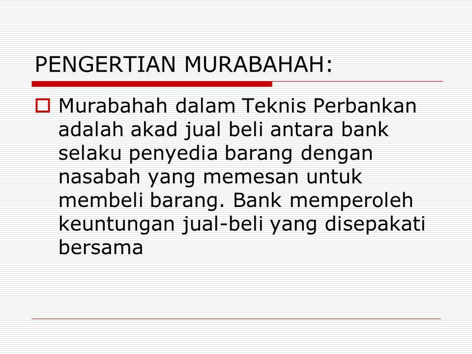 PENGERTIAN MURABAHAH:  Murabahah dalam Teknis Perbankan adalah akad jual beli antara bank selaku penyedia barang dengan nasabah yang memesan untuk me