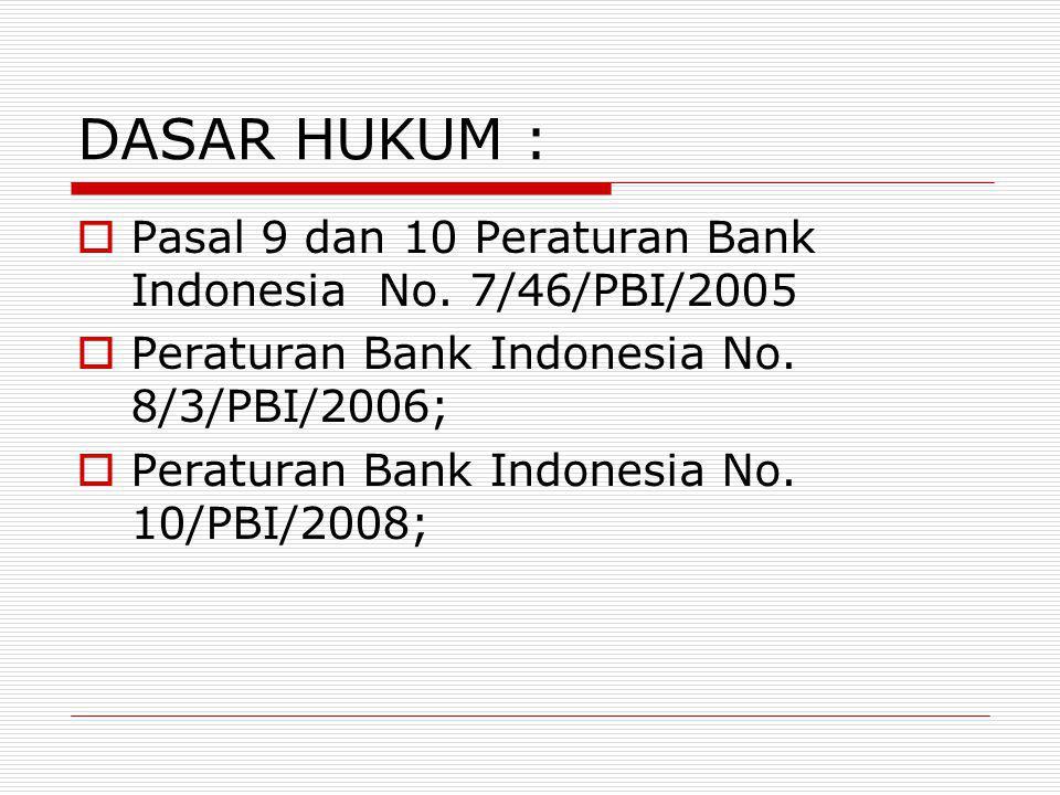 DASAR HUKUM :  Pasal 9 dan 10 Peraturan Bank Indonesia No. 7/46/PBI/2005  Peraturan Bank Indonesia No. 8/3/PBI/2006;  Peraturan Bank Indonesia No.