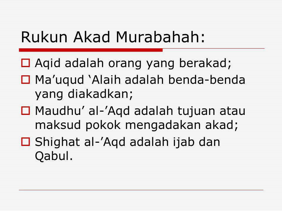 Rukun Akad Murabahah:  Aqid adalah orang yang berakad;  Ma'uqud 'Alaih adalah benda-benda yang diakadkan;  Maudhu' al-'Aqd adalah tujuan atau maksu