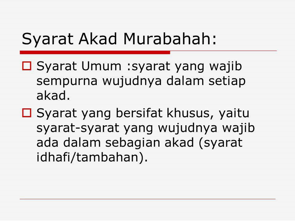 Syarat Akad Murabahah:  Syarat Umum :syarat yang wajib sempurna wujudnya dalam setiap akad.  Syarat yang bersifat khusus, yaitu syarat-syarat yang w