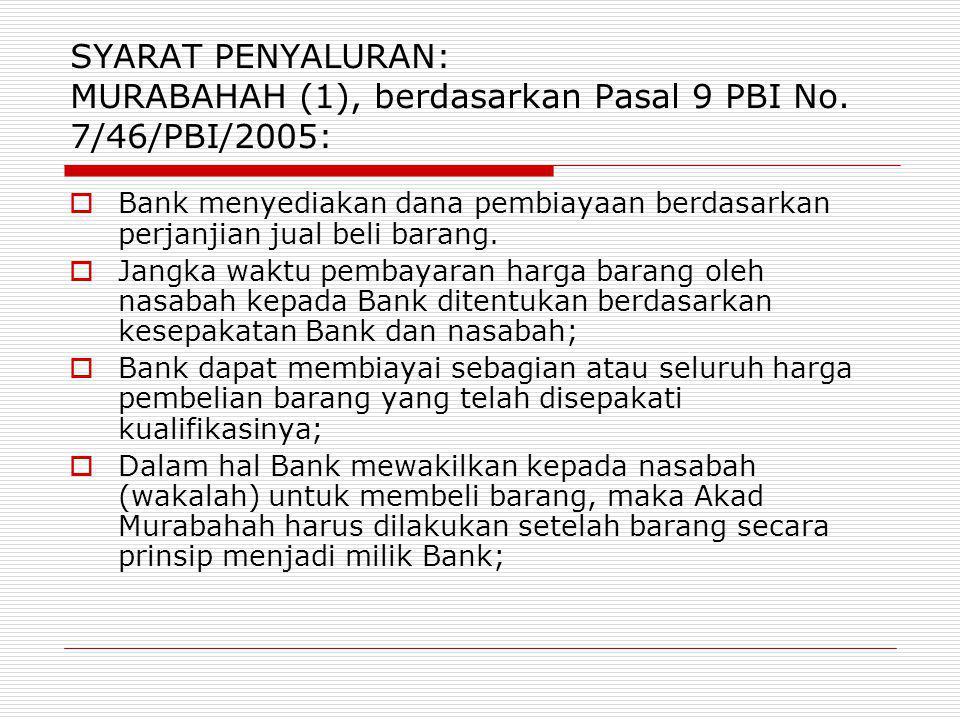 SYARAT PENYALURAN: MURABAHAH (1), berdasarkan Pasal 9 PBI No. 7/46/PBI/2005:  Bank menyediakan dana pembiayaan berdasarkan perjanjian jual beli baran