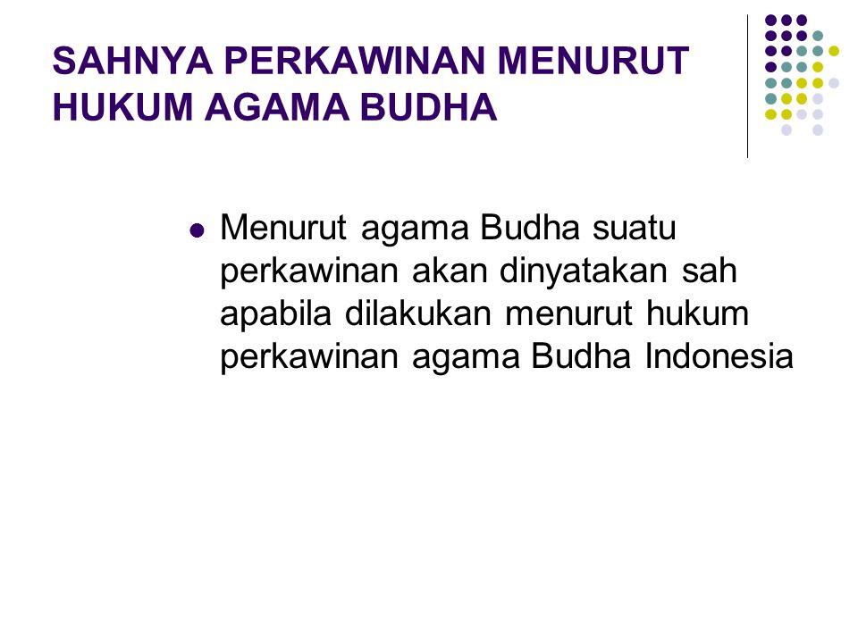 SAHNYA PERKAWINAN MENURUT HUKUM AGAMA BUDHA Menurut agama Budha suatu perkawinan akan dinyatakan sah apabila dilakukan menurut hukum perkawinan agama