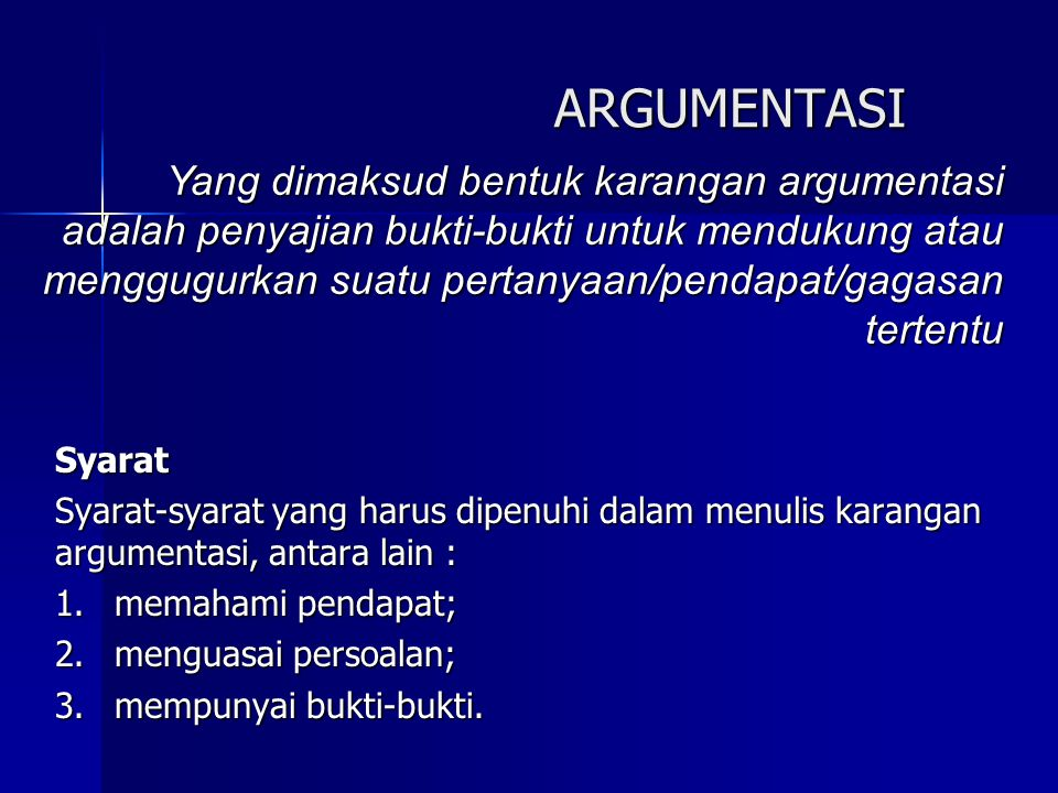 ARGUMENTASI Syarat Syarat-syarat yang harus dipenuhi dalam menulis karangan argumentasi, antara lain : 1.memahami pendapat; 2.menguasai persoalan; 3.mempunyai bukti-bukti.