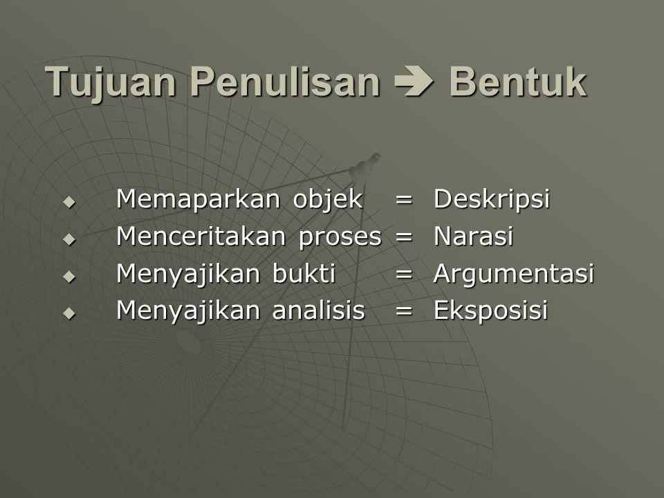 Tujuan Penulisan  Bentuk  Memaparkan objek= Deskripsi  Menceritakan proses= Narasi  Menyajikan bukti= Argumentasi  Menyajikan analisis = Eksposis